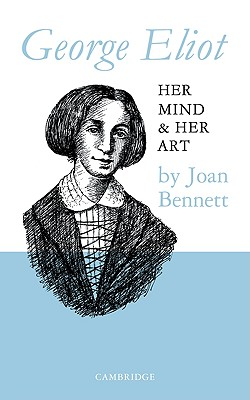 George Eliot: Her Mind and Her Art - Bennett, Joan