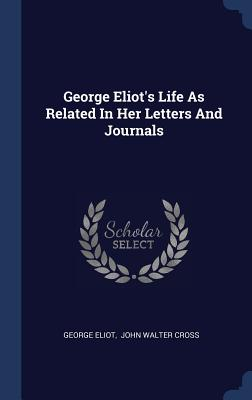 George Eliot's Life as Related in Her Letters and Journals - Eliot, George, and John Walter Cross (Creator)