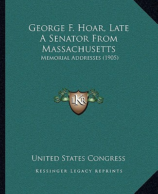 George F. Hoar, Late a Senator from Massachusetts George F. Hoar, Late a Senator from Massachusetts: Memorial Addresses (1905) Memorial Addresses (1905) - United States Congress