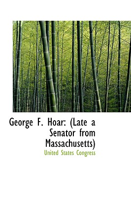George F. Hoar: Late a Senator from Massachusetts - Congress, United States, Professor