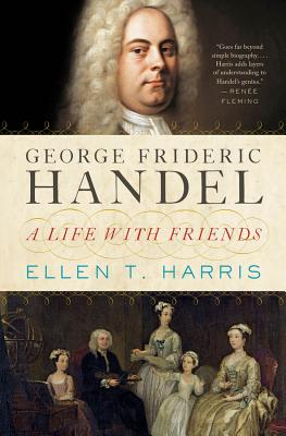 George Frideric Handel: A Life with Friends - Harris, Ellen T
