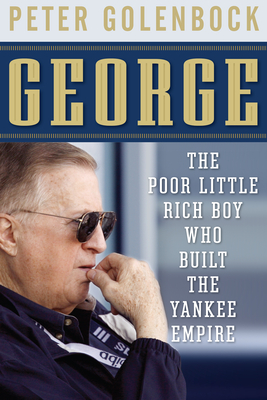 George: The Poor Little Rich Boy Who Built the Yankee Empire - Golenbock, Peter