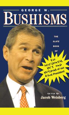 George W. Bushisms: The Slate Book of Accidental Wit and Wisdom of Our 43rd President - Weisberg, Jacob