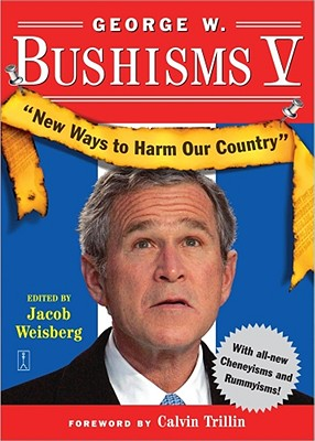 George W. Bushisms V: New Ways to Harm Our Country - Weisberg, Jacob
