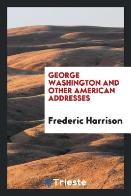 George Washington and Other American Addresses - Harrison, Frederic