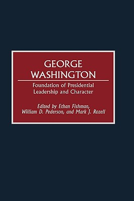 George Washington: Foundation of Presidential Leadership and Character - Fishman, Ethan M (Editor), and Pederson, William D (Editor), and Rozell, Mark J (Editor)