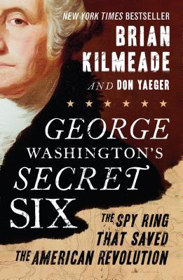 George Washington's Secret Six: The Spy Ring That Saved the American Revolution - Kilmeade, Brian