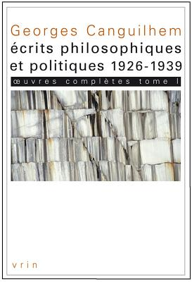 Georges Canguilhem: Oeuvres Completes Tome I: Ecrits Philosophiques Et Politiques (1926-1939) -