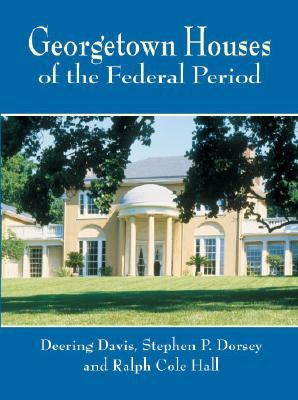 Georgetown Houses of the Federal Period - Davis, Deering, and Dorsey, Stephen P, and Hall, Ralph Cole
