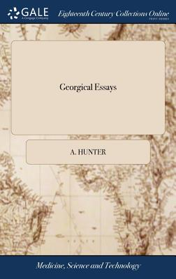 Georgical Essays: In Which the Food of Plants Is Particularly Considered. and a New Compost Recommended Upon the Principles of Vegetation - Hunter, A