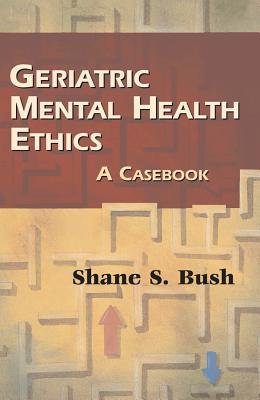 Geriatric Mental Health Ethics: A Casebook - Bush, Shane S, PhD, Abpp