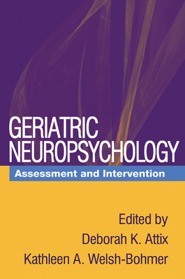 Geriatric Neuropsychology: Assessment and Intervention - Attix, Deborah K (Editor), and Welsh-Bohmer, Kathleen A (Editor)
