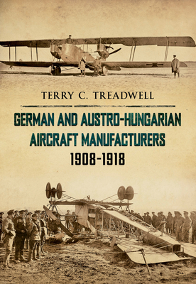German and Austro-Hungarian Aircraft Manufacturers 1908-1918 - Treadwell, Terry C.