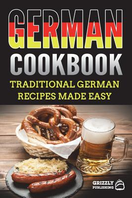 German Cookbook: Traditional German Recipes Made Easy - Publishing, Grizzly