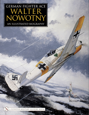 German Fighter Ace Walter Nowotny:: An Illustrated Biography - Held, Werner
