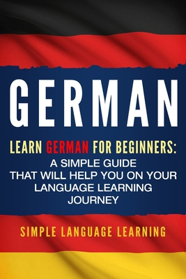 German: Learn German for Beginners: A Simple Guide that Will Help You on Your Language Learning Journey - Learning, Simple Language