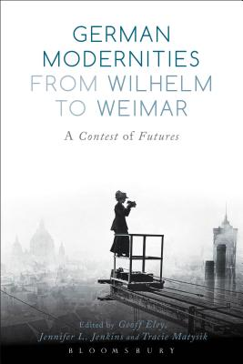 German Modernities from Wilhelm to Weimar: A Contest of Futures - Eley, Geoff (Editor), and Jenkins, Jennifer L (Editor), and Matysik, Tracie (Editor)