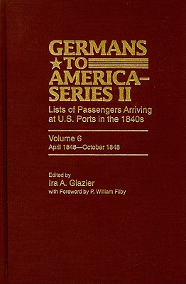 Germans to America-Series II: Lists of Passengers Arriving at U.S. Ports in the 1840s, Volume 6: April 1848 - October 1848 - Glazier, Ira A (Editor), and Filby, William P (Editor)