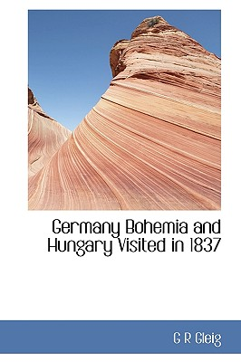 Germany Bohemia and Hungary Visited in 1837 - Gleig, G R
