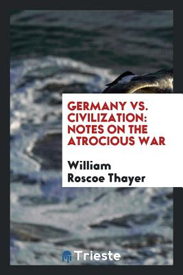 Germany vs. Civilization: Notes on the Atrocious War - Thayer, William Roscoe