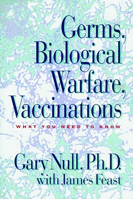 Germs, Biological Warfare, Vaccinations: What You Need to Know - Null, Gary, Ph.D., and Feast, James