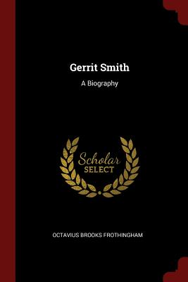 Gerrit Smith: A Biography - Frothingham, Octavius Brooks