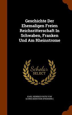 Geschichte Der Ehemaligen Freien Reichsritterschaft in Schwaben, Franken Und Am Rheinstrome - Karl Heinrich Roth Von Schreckenstein (F (Creator)