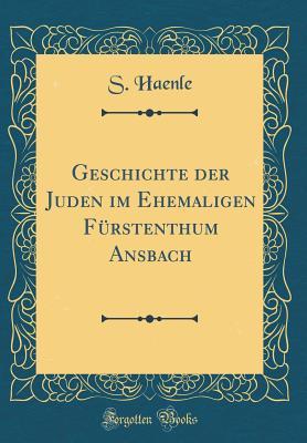 Geschichte Der Juden Im Ehemaligen Furstenthum Ansbach (Classic Reprint) - Haenle, S