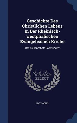 Geschichte Des Christlichen Lebens in Der Rheinisch-Westphälischen Evangelischen Kirche: Das Siebenzehnte Jahrhundert - Goebel, Max