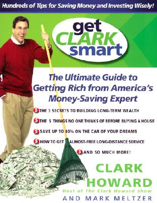 Get Clark Smart: The Ultimate Guide to Getting Rich from America's Money-Saving Expert - Howard, Clark, and Meltzer, Mark
