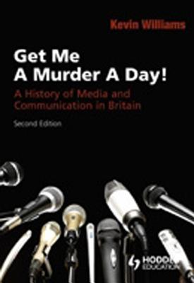 Get Me a Murder a Day!: A History of Media and Communication in Britain - Williams, Kevin