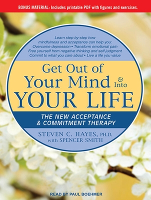 Get Out of Your Mind & Into Your Life: The New Acceptance & Commitment Therapy - Hayes, Steven C, PhD, and Smith, Spencer, and Boehmer, Paul (Narrator)