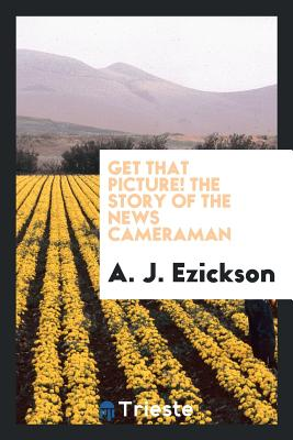 Get That Picture! the Story of the News Cameraman - Ezickson, A J