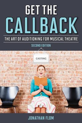 Get the Callback: The Art of Auditioning for Musical Theatre - Flom, Jonathan