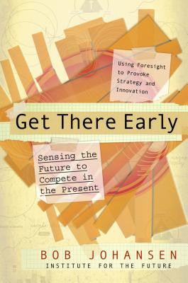 Get There Early: Sensing the Future to Compete in the Present - Johansen, Bob