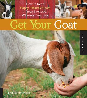 Get Your Goat: How to Keep Happy, Healthy Goats in Your Backyard, Wherever You Live - Zimmerman, Brent