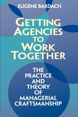 Getting Agencies to Work Together: The Practice and Theory of Managerial Craftsmanship - Bardach, Eugene