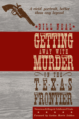 Getting Away with Murder on the Texas Frontier: Notorious Killings and Celebrated Trials - Neal, Bill