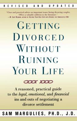 Getting Divorced Without Ruining Your Life: A Reasoned, Practical Guide to the Legal, Emotional and Financial Ins and Outs of Negotiating a Divorce Settlement - Margulies, Sam, PhD