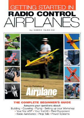 Getting Started in Radio Control Airplanes: The Complete Beginner's Guide - Yarrish, Gerry