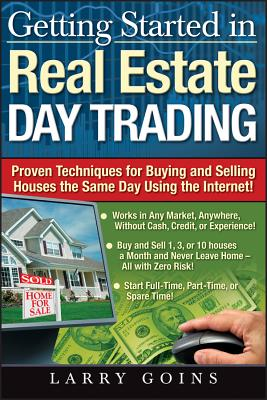 Getting Started in Real Estate Day Trading: Proven Techniques for Buying and Selling Houses the Same Day Using the Internet! - Goins, Larry