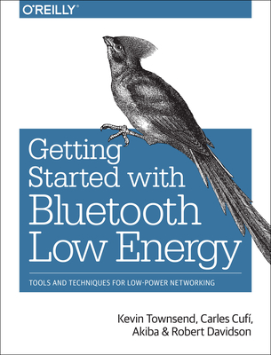 Getting Started with Bluetooth Low Energy: Tools and Techniques for Low-Power Networking - Townsend, Kevin, and Cufi Carles, and Akiba