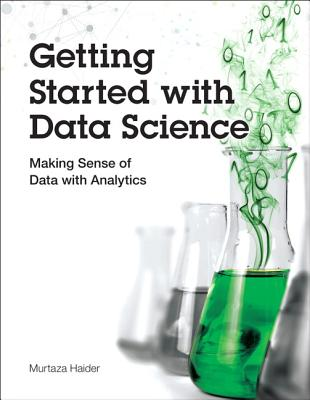 Getting Started with Data Science: Making Sense of Data with Analytics - Haider, Murtaza