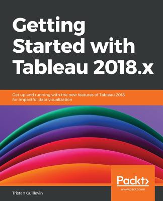 Getting Started with Tableau 2018.x: Get up and running with the new features of Tableau 2018 for impactful data visualization - Guillevin, Tristan