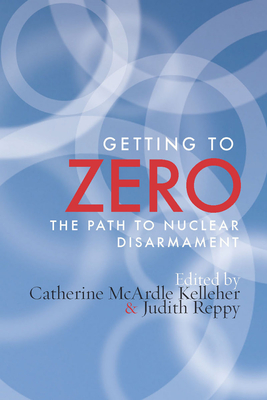 Getting to Zero: The Path to Nuclear Disarmament - Kelleher, Catherine M, and Reppy, Judith