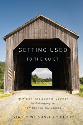 Getting Used to the Quiet: Immigrant Adolescents' Journey to Belonging in New Brunswick, Canada - Wilson-Forsberg, Stacey