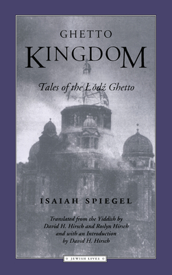 Ghetto Kingdom: Tales of the Lodz Ghetto - Spiegel, Isaiah, and Hirsch, Roslyn (Translated by), and Hirsch, David H (Translated by)