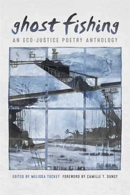 Ghost Fishing: An Eco-Justice Poetry Anthology - Tuckey, Melissa (Editor), and Dungy, Camille T (Foreword by)