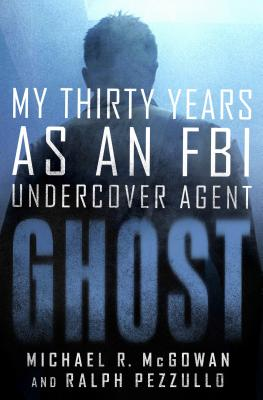 Ghost: My Thirty Years as an FBI Undercover Agent - McGowan, Michael R, and Pezzullo, Ralph
