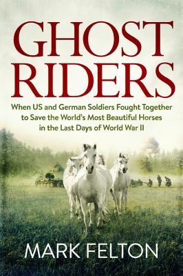 Ghost Riders: When US and German Soldiers Fought Together to Save the World's Most Beautiful Horses in the Last Days of World War II - Felton, Mark